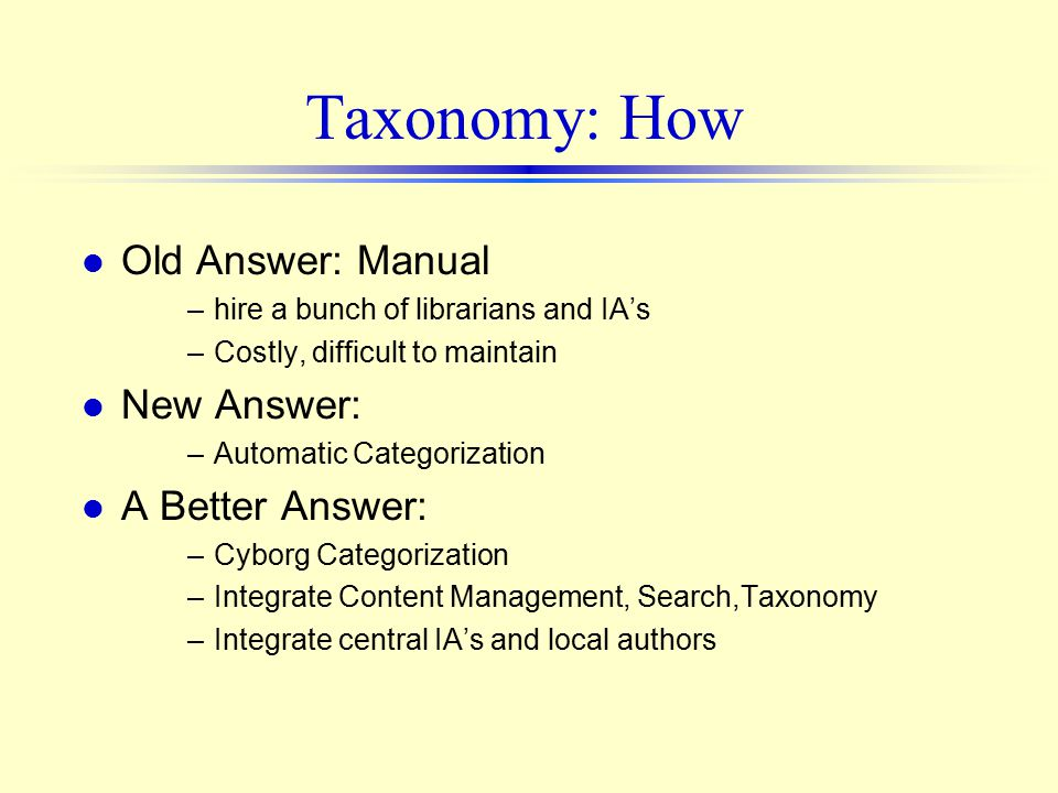Taxonomy: How l Old Answer: Manual –hire a bunch of librarians and IA's –Costly, difficult to maintain l New Answer: –Automatic Categorization l A Bet