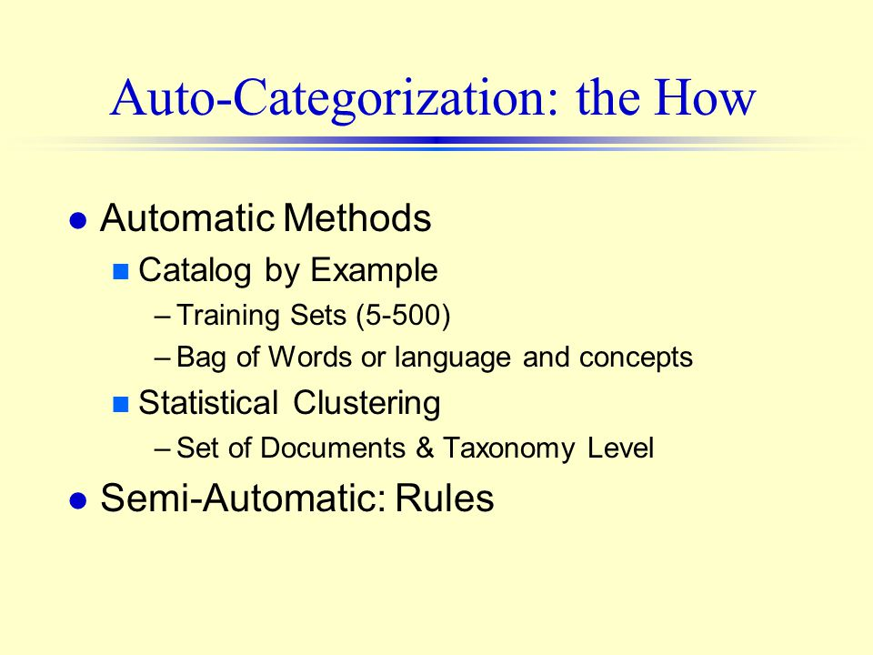 Auto-Categorization: the How l Automatic Methods n Catalog by Example –Training Sets (5-500) –Bag of Words or language and concepts n Statistical Clustering –Set of Documents & Taxonomy Level l Semi-Automatic: Rules