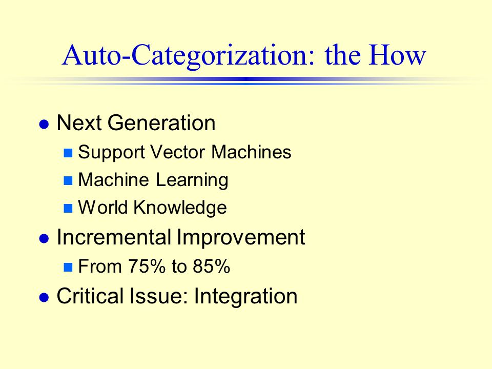 Auto-Categorization: the How l Next Generation n Support Vector Machines n Machine Learning n World Knowledge l Incremental Improvement n From 75% to 85% l Critical Issue: Integration