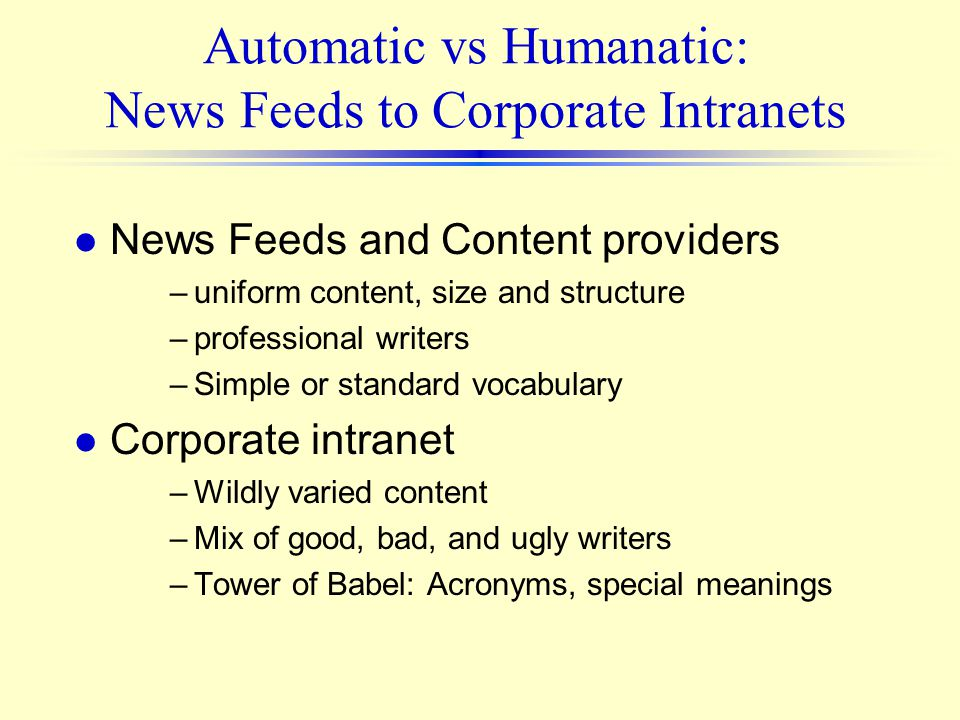 Automatic vs Humanatic: News Feeds to Corporate Intranets l News Feeds and Content providers –uniform content, size and structure –professional writer