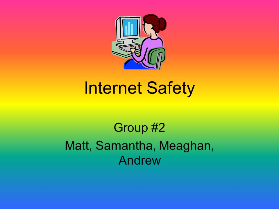 Internet Safety Group #2 Matt, Samantha, Meaghan, Andrew