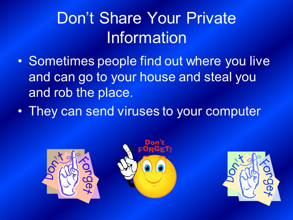 Don't Share Your Private Information Sometimes people find out where you live and can go to your house and steal you and rob the place. They can send