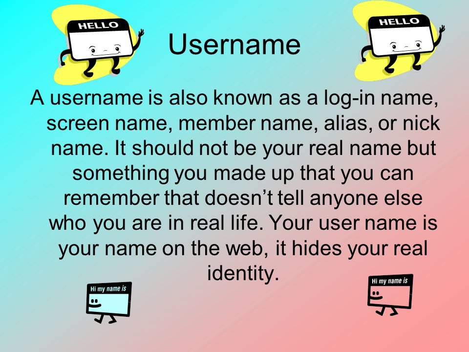 Username A username is also known as a log-in name, screen name, member name, alias, or nick name. It should not be your real name but something you m