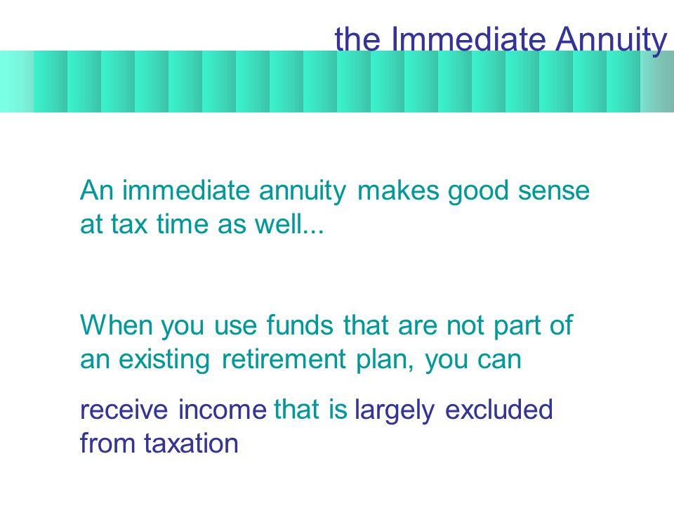 An immediate annuity makes good sense at tax time as well...