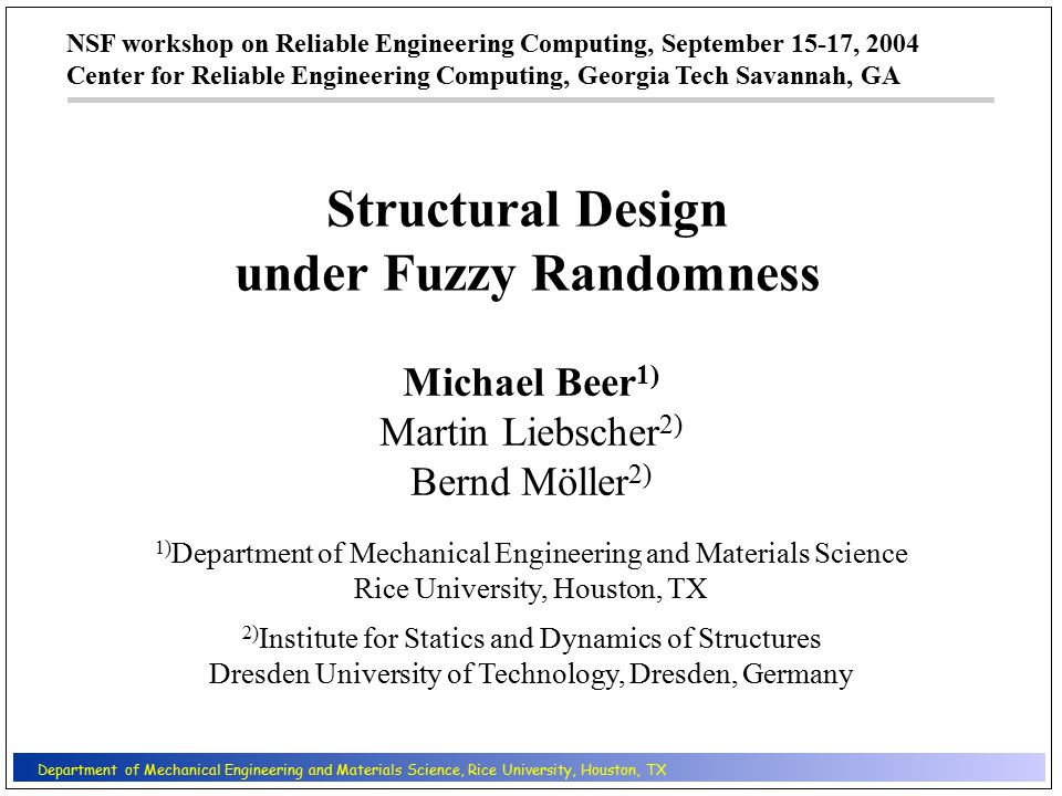 NSF workshop on Reliable Engineering Computing, September 15-17, 2004 Center for Reliable Engineering Computing, Georgia Tech Savannah, GA 1) Department of Mechanical Engineering and Materials Science Rice University, Houston, TX 2) Institute for Statics and Dynamics of Structures Dresden University of Technology, Dresden, Germany Department of Mechanical Engineering and Materials Science, Rice University, Houston, TX Structural Design under Fuzzy Randomness Michael Beer 1) Martin Liebscher 2) Bernd Möller 2)