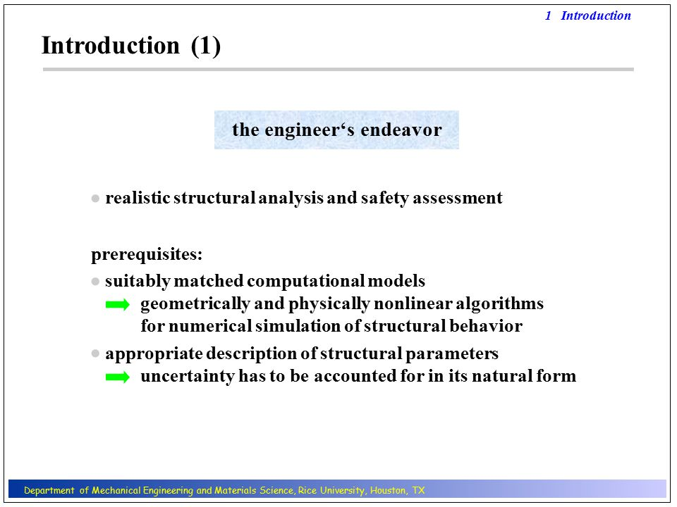 Introduction (1) realistic structural analysis and safety assessment   prerequisites: suitably matched computational models geometrically and physically nonlinear algorithms for numerical simulation of structural behavior  appropriate description of structural parameters uncertainty has to be accounted for in its natural form 1 Introduction the engineer's endeavor Department of Mechanical Engineering and Materials Science, Rice University, Houston, TX
