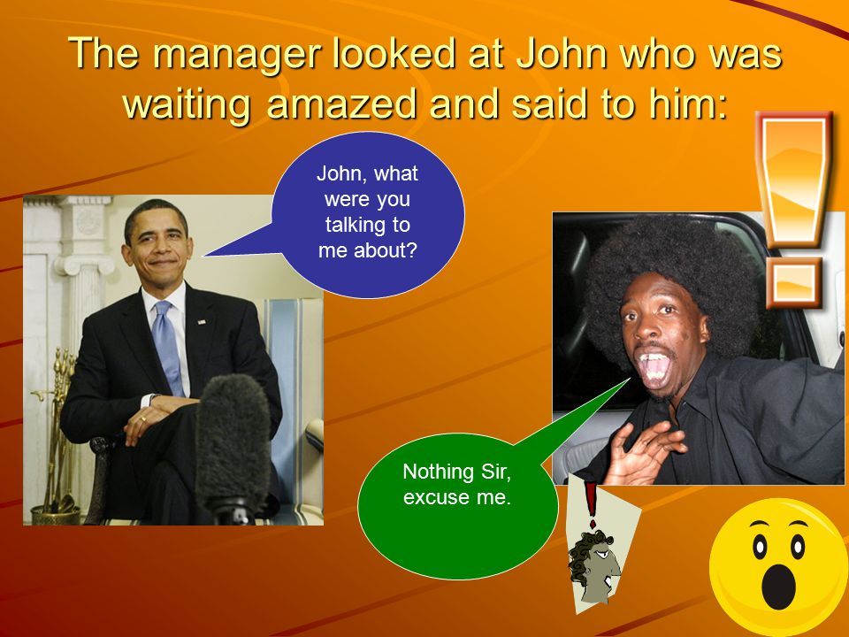The manager looked at John who was waiting amazed and said to him: Nothing Sir, excuse me.