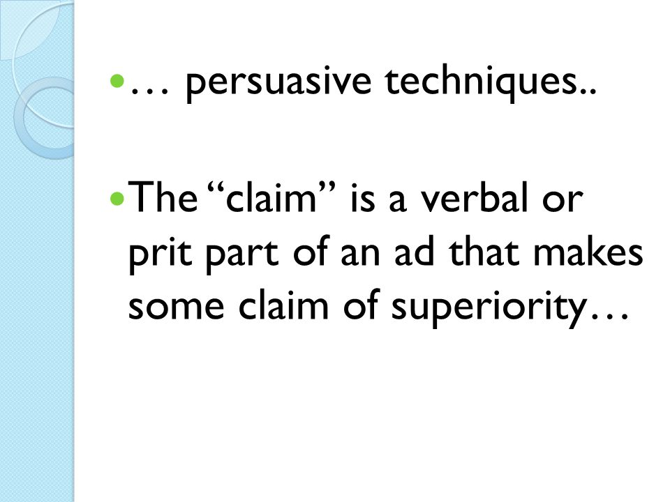 "… persuasive techniques.. The ""claim"" is a verbal or prit part of an ad that makes some claim of superiority…"