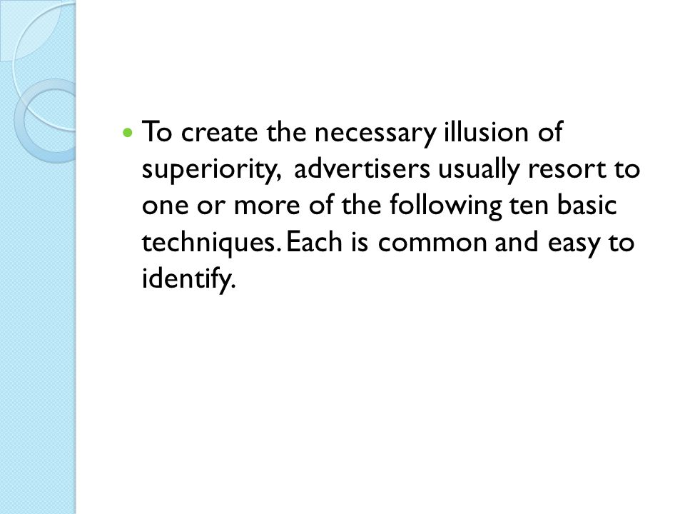 To create the necessary illusion of superiority, advertisers usually resort to one or more of the following ten basic techniques.