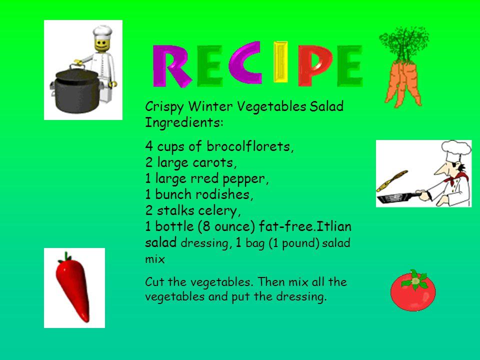 Crispy Winter Vegetables Salad Ingredients: 4 cups of brocolflorets, 2 large carots, 1 large rred pepper, 1 bunch rodishes, 2 stalks celery, 1 bottle (8 ounce) fat-free.Itlian salad dressing, 1 bag (1 pound) salad mix Cut the vegetables.