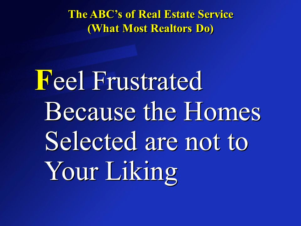 The ABC's of Real Estate Service (What Most Realtors Do) The ABC's of Real Estate Service (What Most Realtors Do) F eel Frustrated Because the Homes Selected are not to Your Liking