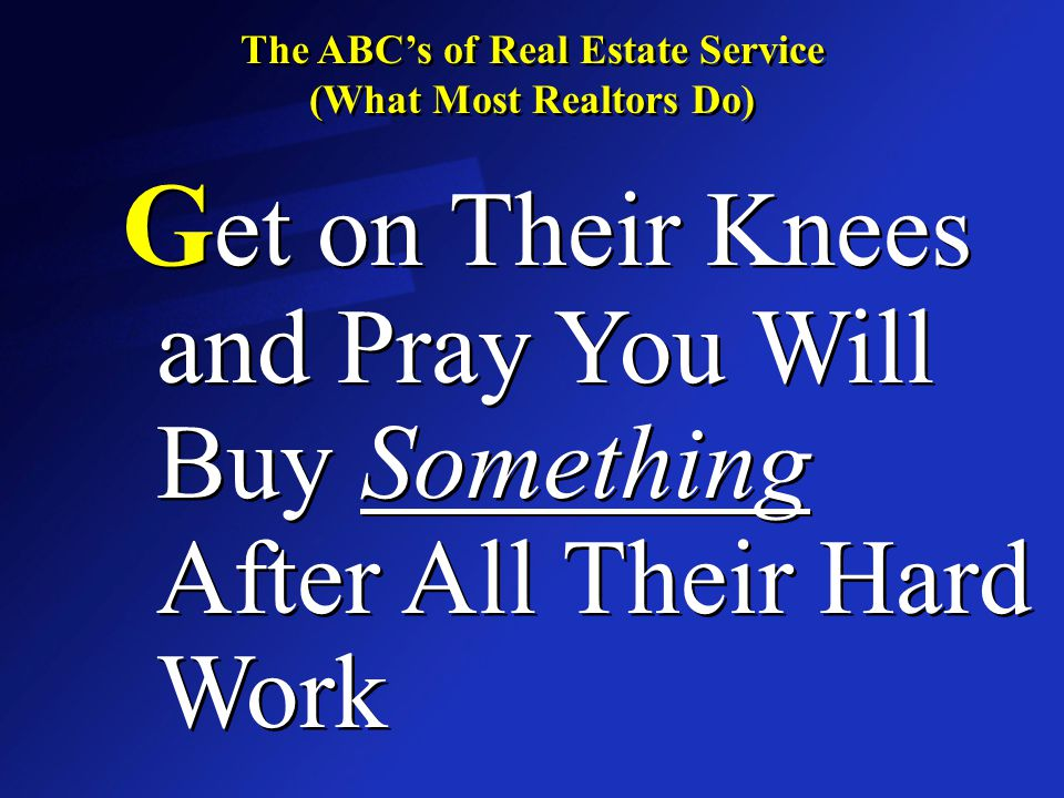 The ABC's of Real Estate Service (What Most Realtors Do) The ABC's of Real Estate Service (What Most Realtors Do) G et on Their Knees and Pray You Wil