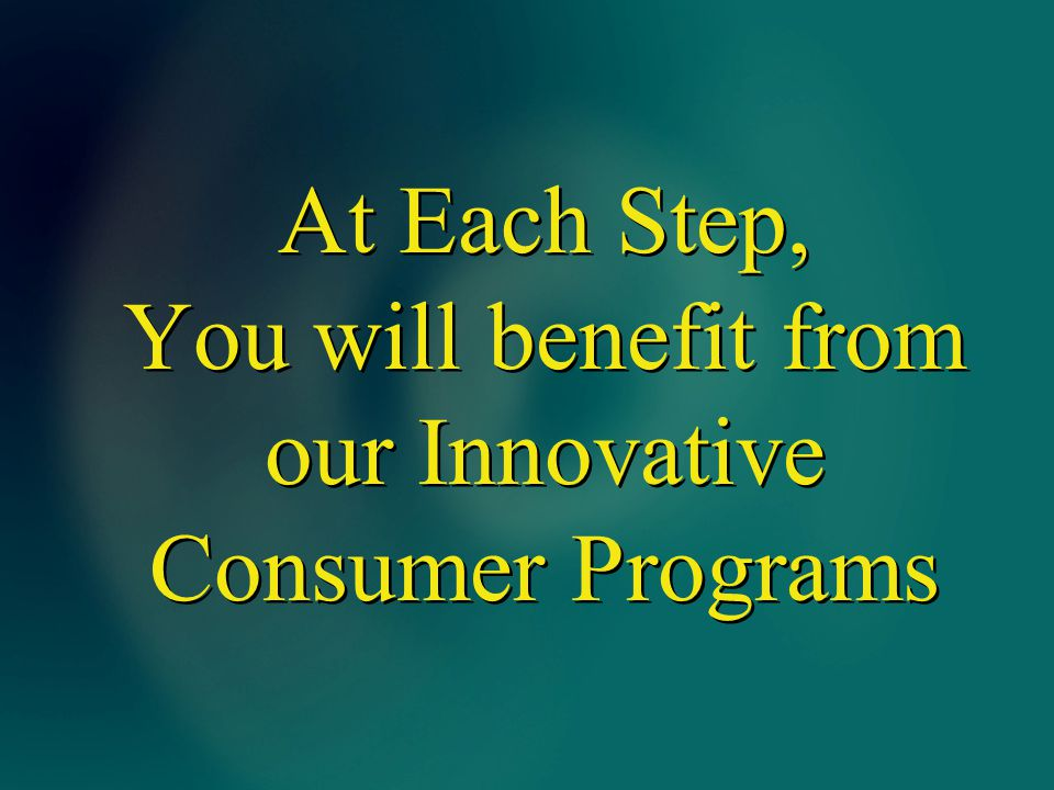 At Each Step, You will benefit from our Innovative Consumer Programs