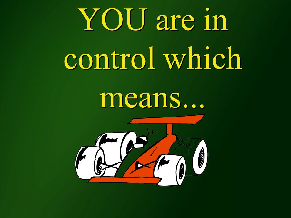 YOU are in control which means...