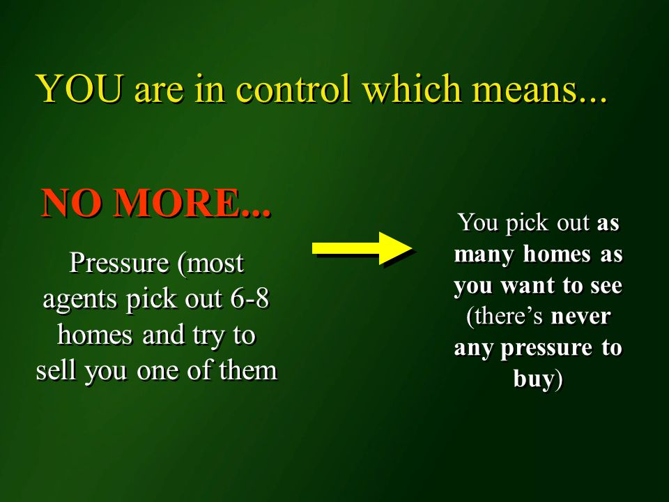 NO MORE... Pressure (most agents pick out 6-8 homes and try to sell you one of them NO MORE...