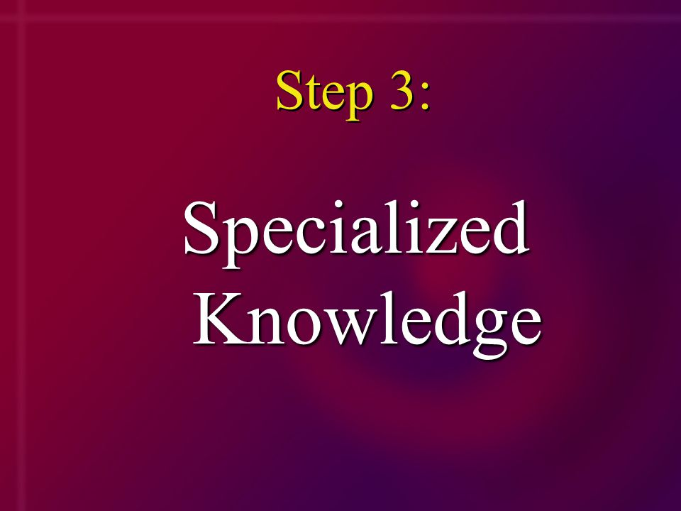 Step 3: Specialized Knowledge