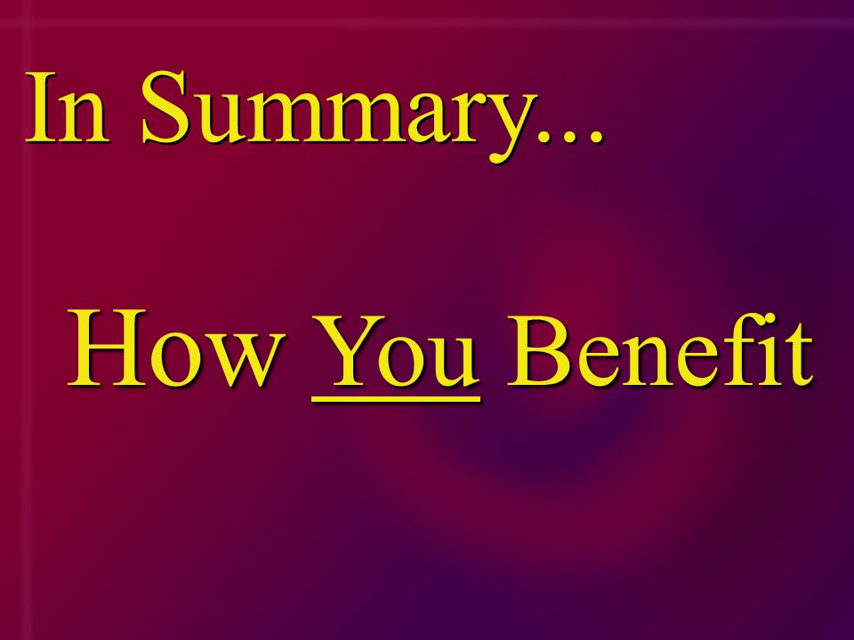 In Summary... How How You You Benefit