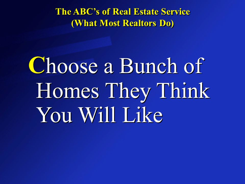 The ABC's of Real Estate Service (What Most Realtors Do) The ABC's of Real Estate Service (What Most Realtors Do) D rive You From House to House Showing You Dozens of Homes