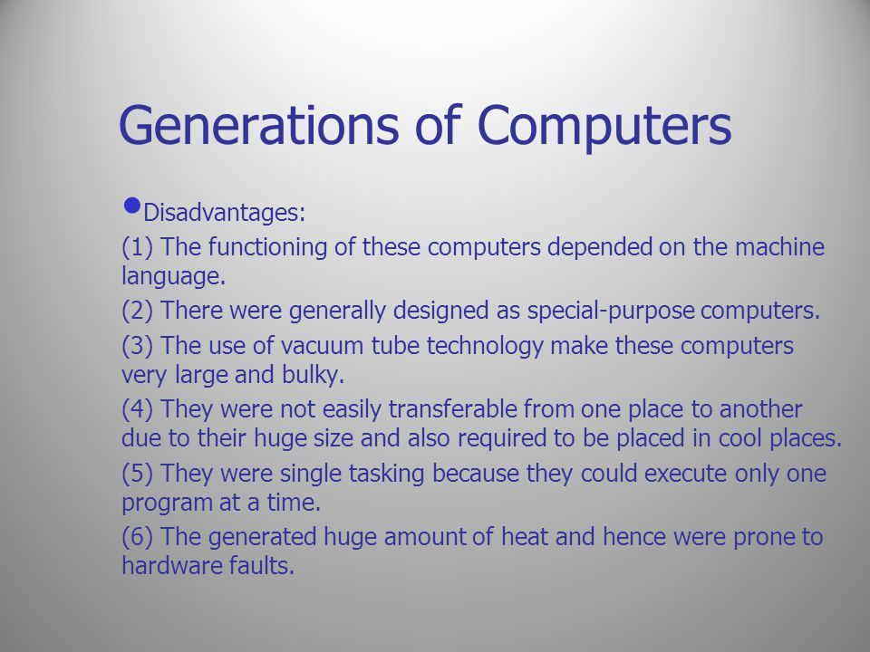 Generations of Computers Disadvantages: (1) The functioning of these computers depended on the machine language. (2) There were generally designed as