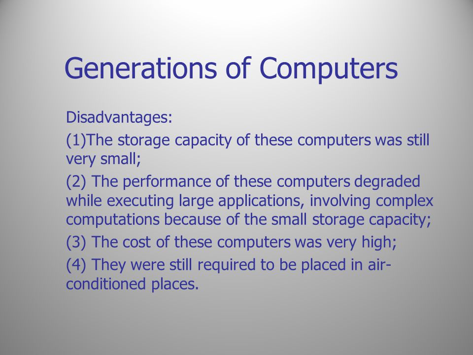 Generations of Computers Disadvantages: (1)The storage capacity of these computers was still very small; (2) The performance of these computers degrad