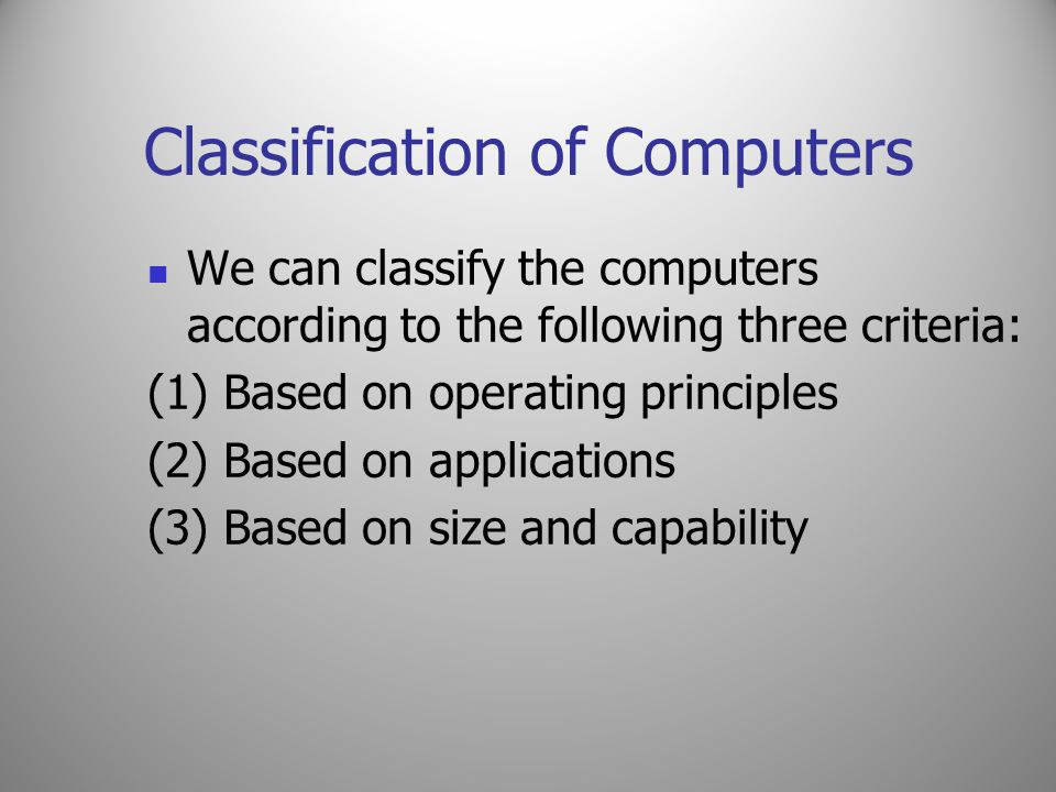Classification of Computers We can classify the computers according to the following three criteria: (1) Based on operating principles (2) Based on ap