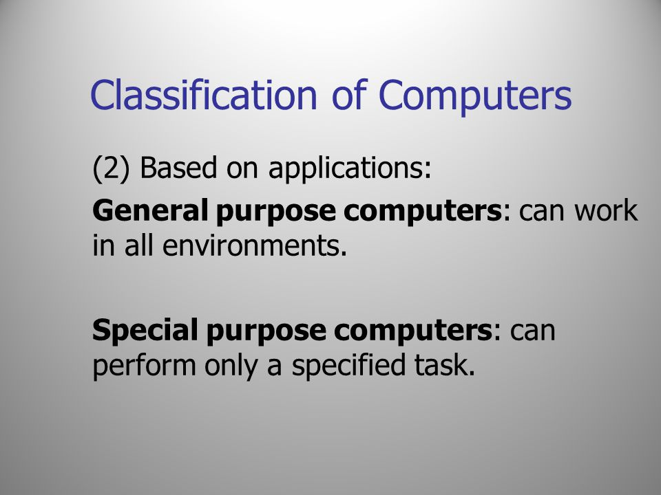 Classification of Computers (2) Based on applications: General purpose computers: can work in all environments. Special purpose computers: can perform