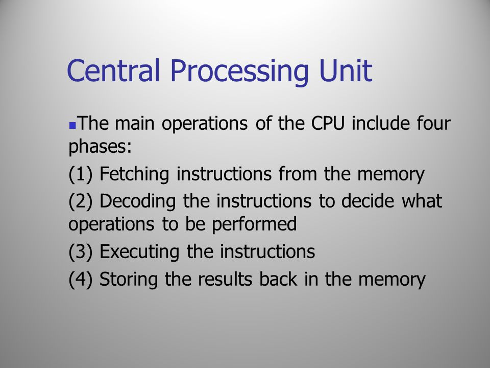 Central Processing Unit The main operations of the CPU include four phases: (1) Fetching instructions from the memory (2) Decoding the instructions to