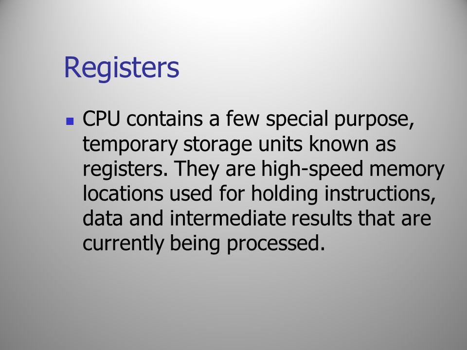 Registers CPU contains a few special purpose, temporary storage units known as registers. They are high-speed memory locations used for holding instru
