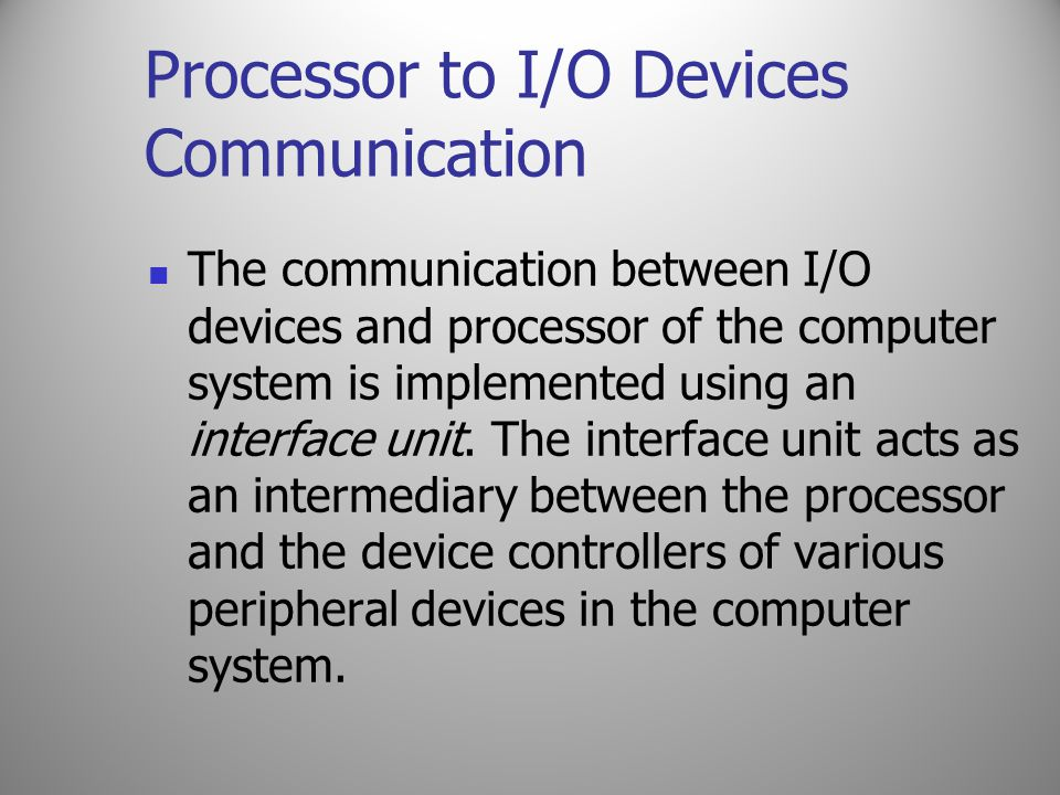 Processor to I/O Devices Communication The communication between I/O devices and processor of the computer system is implemented using an interface un