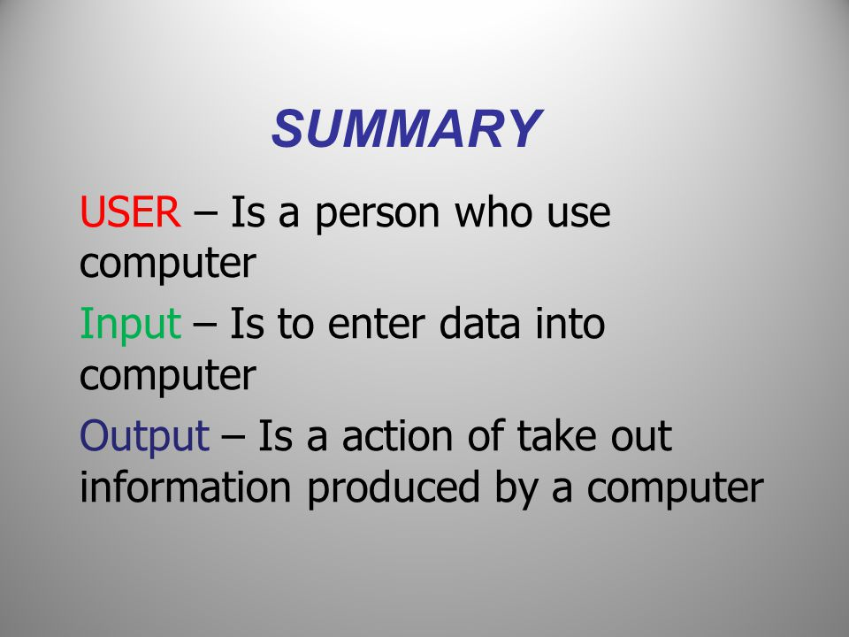SUMMARY USER – Is a person who use computer Input – Is to enter data into computer Output – Is a action of take out information produced by a computer