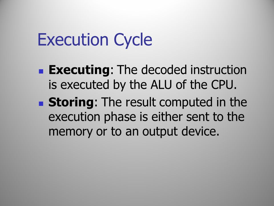 Execution Cycle Executing: The decoded instruction is executed by the ALU of the CPU. Storing: The result computed in the execution phase is either se