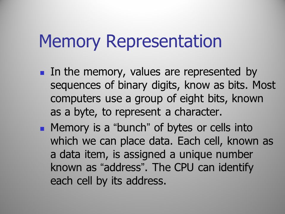 Memory Representation In the memory, values are represented by sequences of binary digits, know as bits. Most computers use a group of eight bits, kno