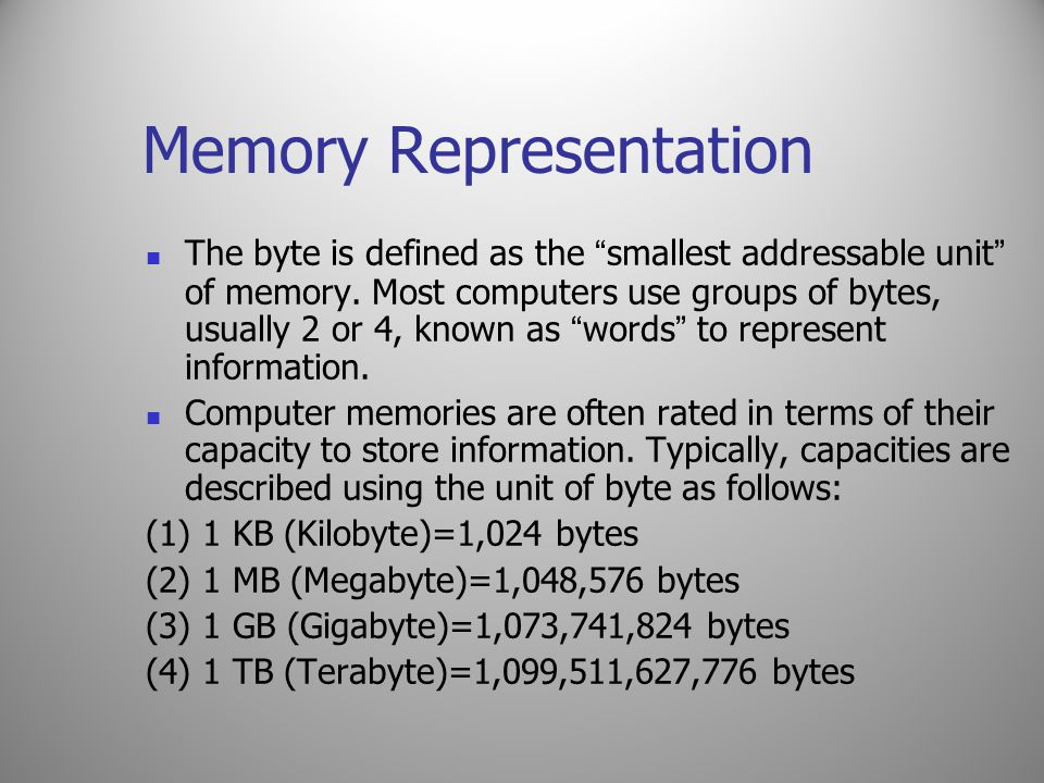 """Memory Representation The byte is defined as the """" smallest addressable unit """" of memory. Most computers use groups of bytes, usually 2 or 4, known as"""