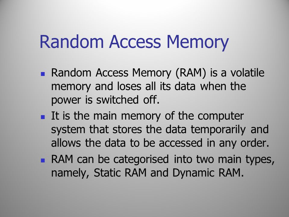 Random Access Memory Random Access Memory (RAM) is a volatile memory and loses all its data when the power is switched off. It is the main memory of t