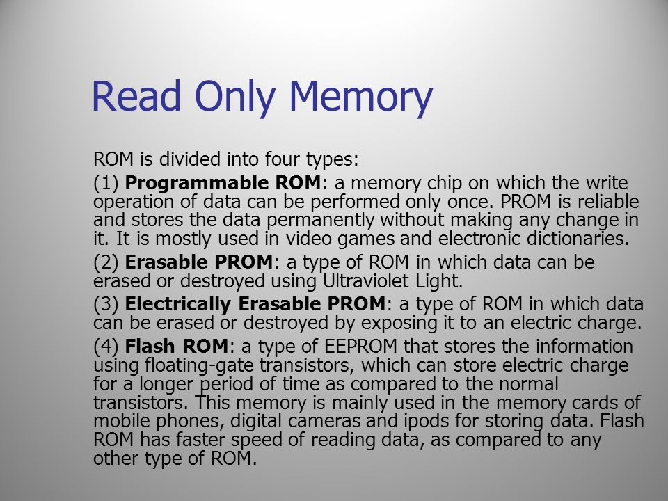 Read Only Memory ROM is divided into four types: (1) Programmable ROM: a memory chip on which the write operation of data can be performed only once.