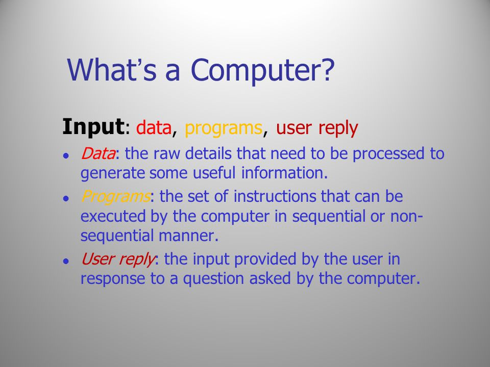 What ' s a Computer? Input : data, programs, user reply Data: the raw details that need to be processed to generate some useful information. Programs: