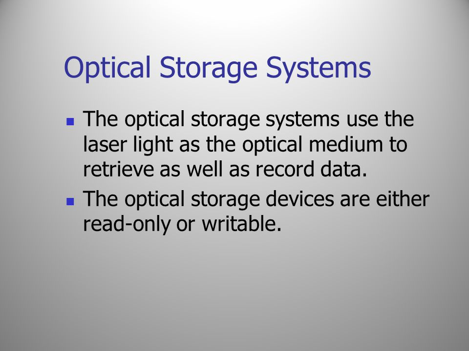 Optical Storage Systems The optical storage systems use the laser light as the optical medium to retrieve as well as record data. The optical storage