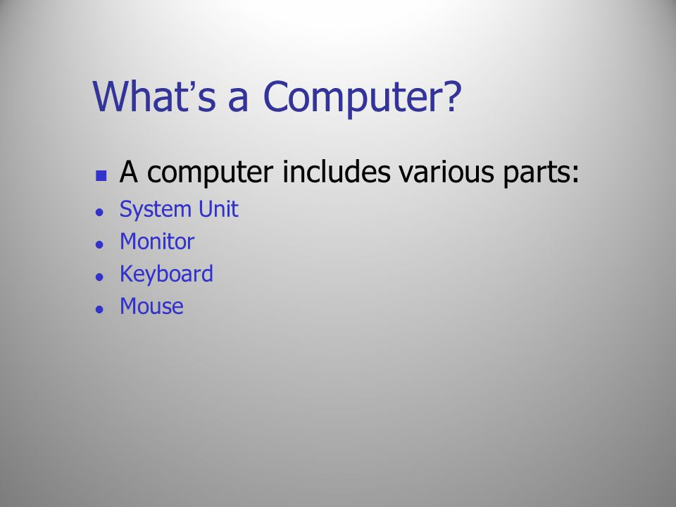 What ' s a Computer? A computer includes various parts: System Unit Monitor Keyboard Mouse