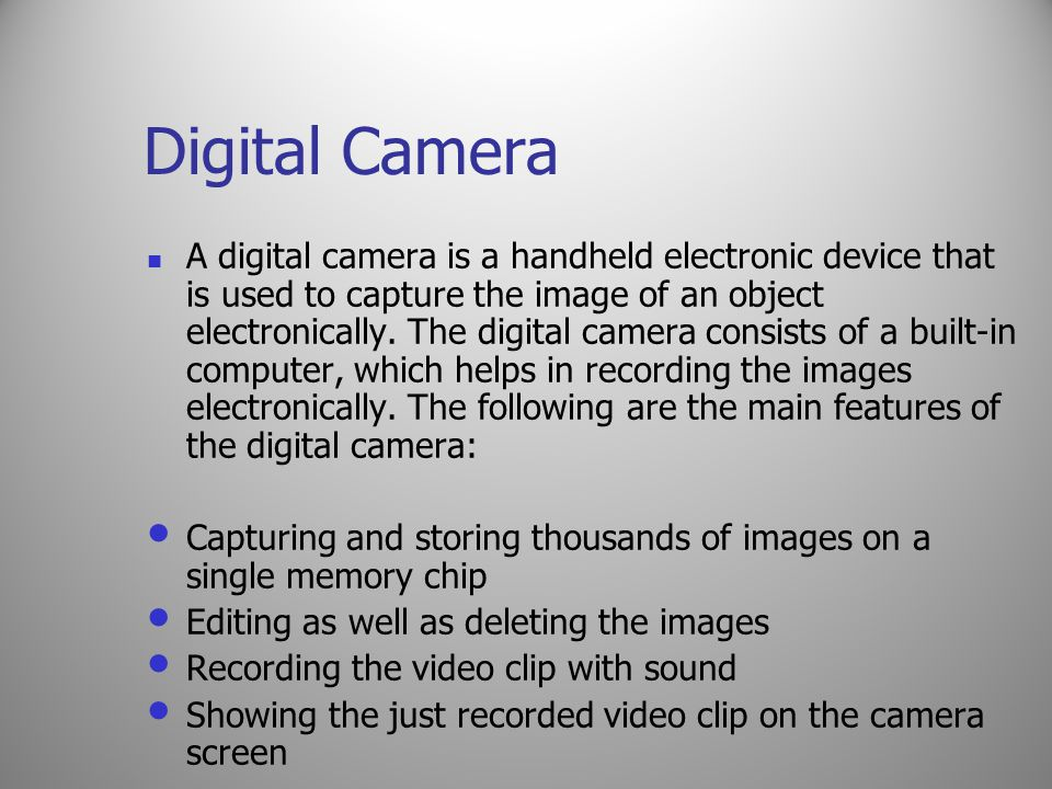 Digital Camera A digital camera is a handheld electronic device that is used to capture the image of an object electronically. The digital camera cons