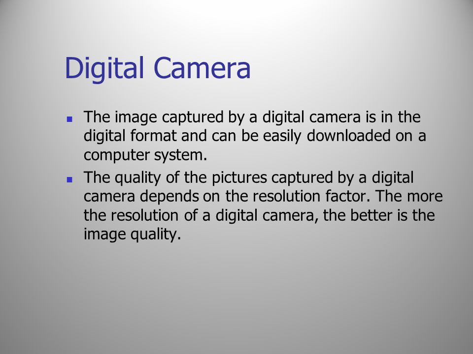 Digital Camera The image captured by a digital camera is in the digital format and can be easily downloaded on a computer system. The quality of the p