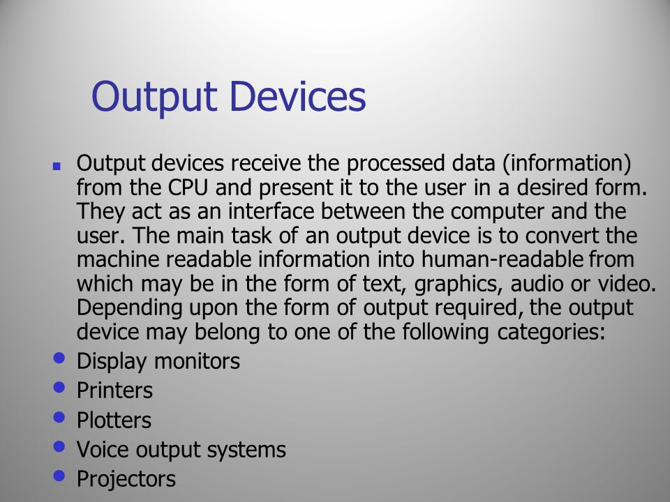 Output Devices Output devices receive the processed data (information) from the CPU and present it to the user in a desired form. They act as an inter