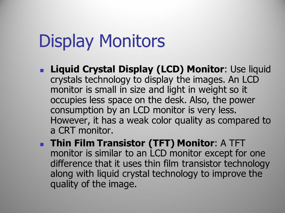 Display Monitors Liquid Crystal Display (LCD) Monitor: Use liquid crystals technology to display the images. An LCD monitor is small in size and light