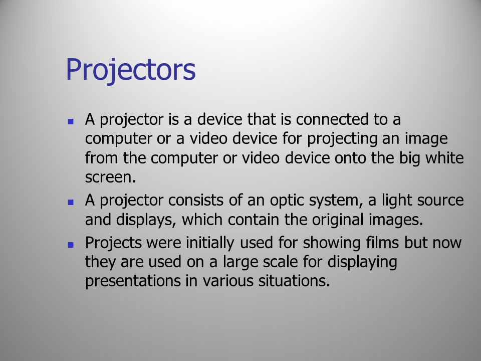 Projectors A projector is a device that is connected to a computer or a video device for projecting an image from the computer or video device onto th