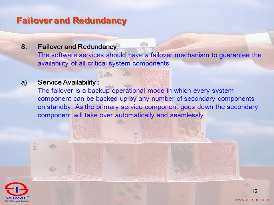 12 Failover and Redundancy 8.Failover and Redundancy The software services should have a failover mechanism to guarantee the availability of all critical system components a)Service Availability : The failover is a backup operational mode in which every system component can be backed up by any number of secondary components on standby.