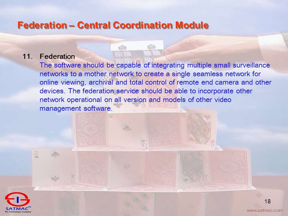 18 Federation – Central Coordination Module 11.Federation The software should be capable of integrating multiple small surveillance networks to a mother network to create a single seamless network for online viewing, archival and total control of remote end camera and other devices.