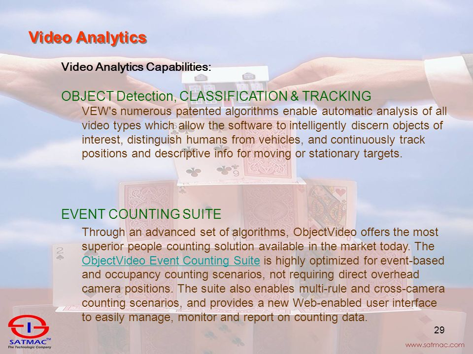 29 Video Analytics Video Analytics Capabilities: OBJECT Detection, CLASSIFICATION & TRACKING VEW s numerous patented algorithms enable automatic analysis of all video types which allow the software to intelligently discern objects of interest, distinguish humans from vehicles, and continuously track positions and descriptive info for moving or stationary targets.