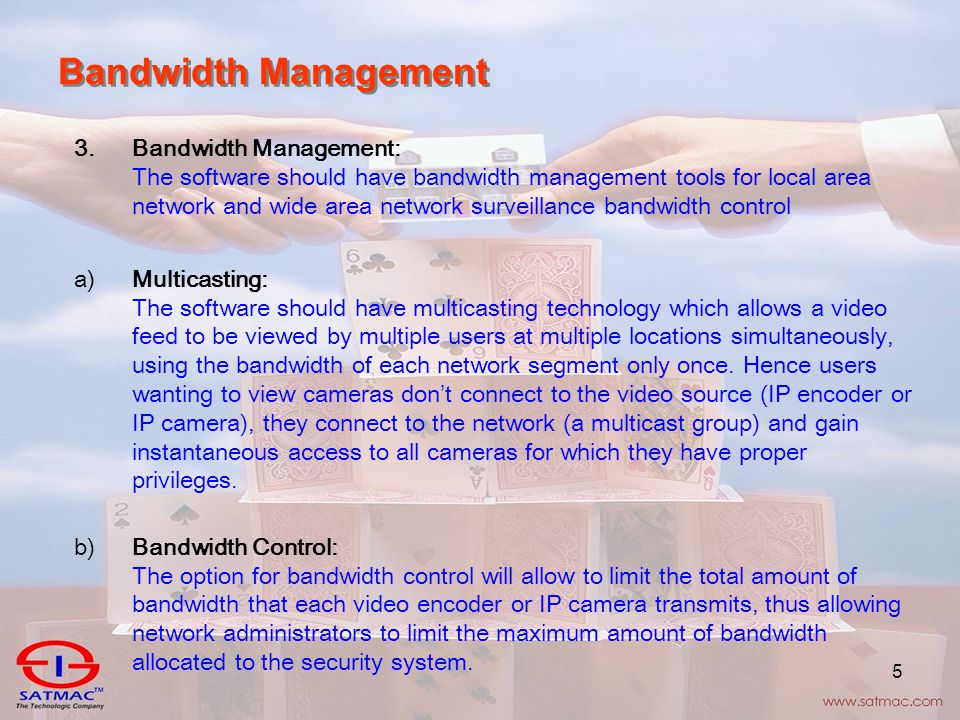 5 Bandwidth Management 3.Bandwidth Management: The software should have bandwidth management tools for local area network and wide area network surveillance bandwidth control a)Multicasting: The software should have multicasting technology which allows a video feed to be viewed by multiple users at multiple locations simultaneously, using the bandwidth of each network segment only once.