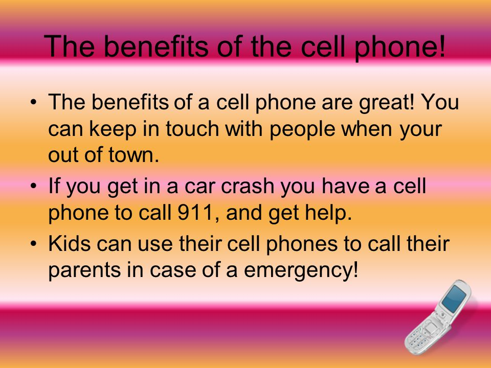 The benefits of the cell phone. The benefits of a cell phone are great.
