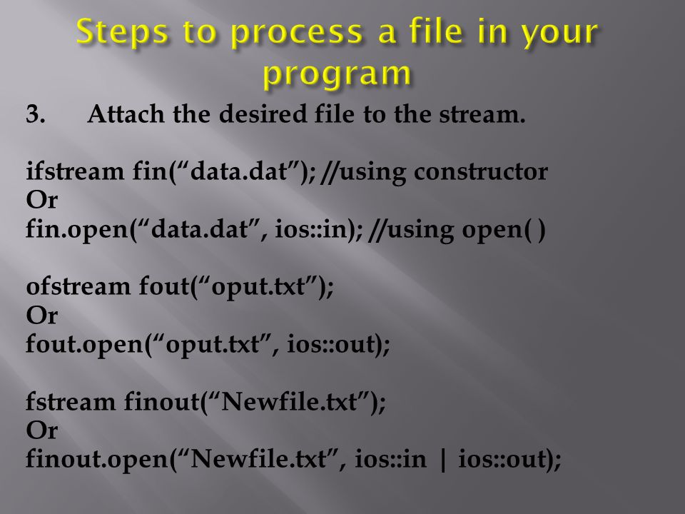 "3.Attach the desired file to the stream. ifstream fin(""data.dat""); //using constructor Or fin.open(""data.dat"", ios::in); //using open( ) ofstream fout"
