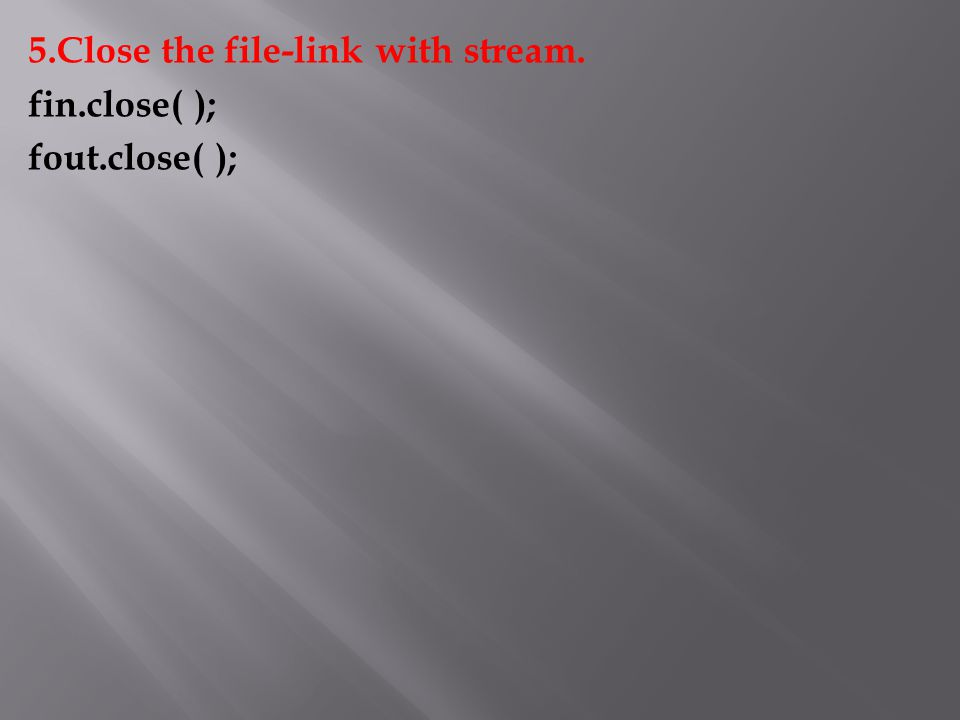 5.Close the file-link with stream. fin.close( ); fout.close( );